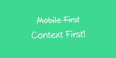 Mobile First oder Context First? Wann Mobile First die falsche Strategie ist